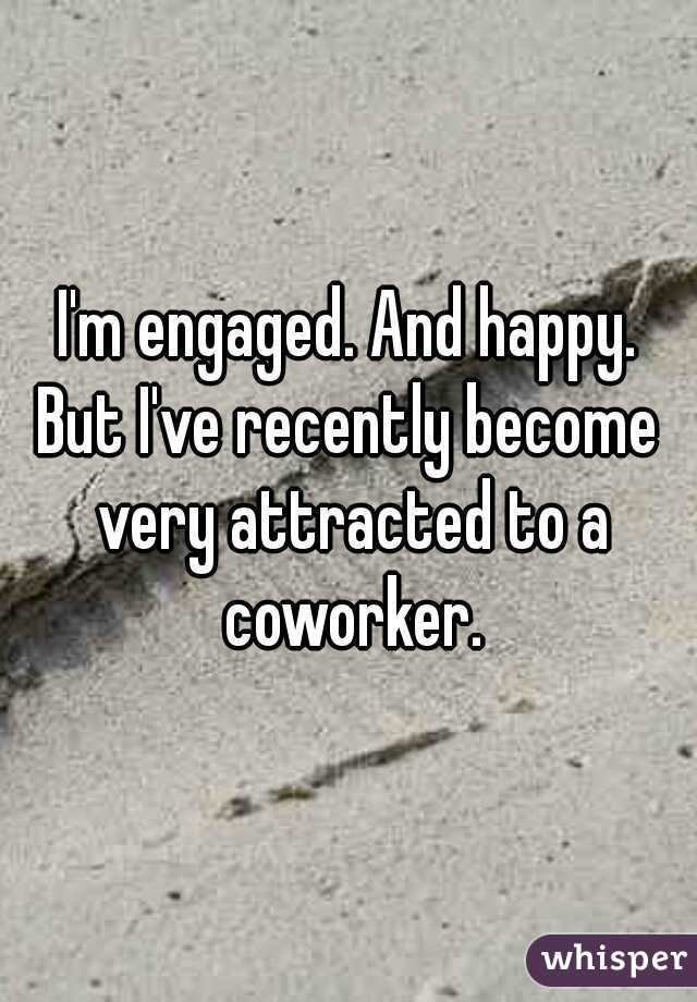 I'm engaged. And happy. But I've recently become very attracted to a coworker.
