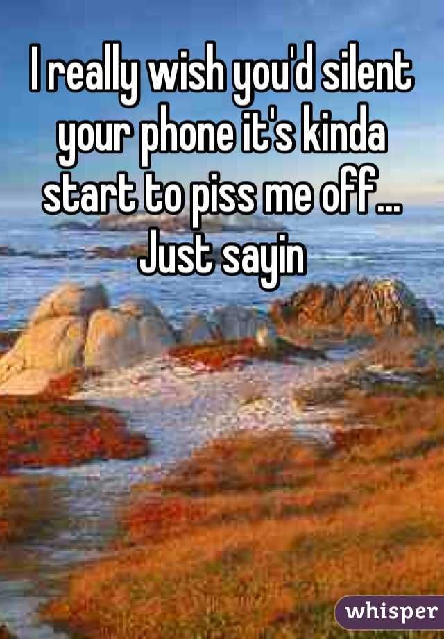 I really wish you'd silent your phone it's kinda start to piss me off... Just sayin