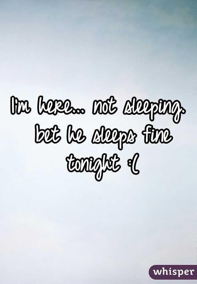 I'm here... not sleeping. bet he sleeps fine tonight :(