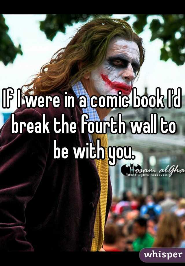 If I were in a comic book I'd break the fourth wall to be with you.