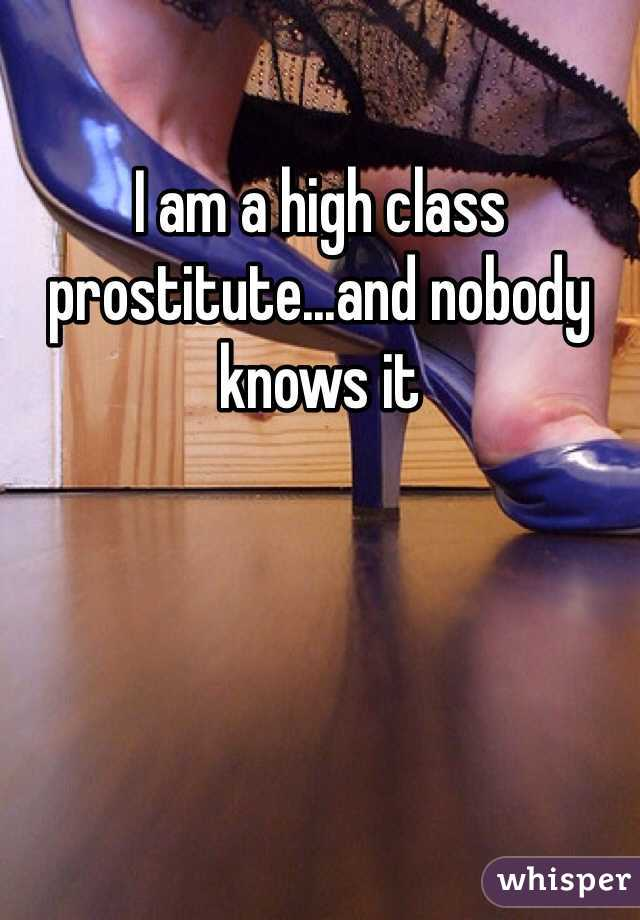 I am a high class prostitute...and nobody knows it