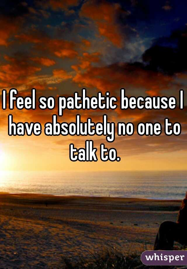 I feel so pathetic because I have absolutely no one to talk to.