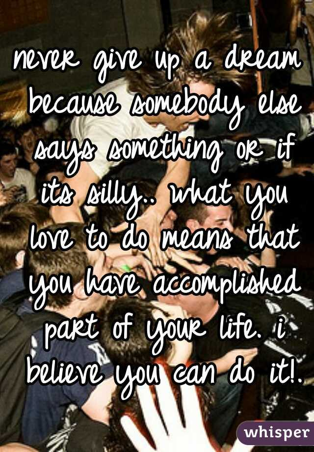 never give up a dream because somebody else says something or if its silly.. what you love to do means that you have accomplished part of your life. i believe you can do it!.