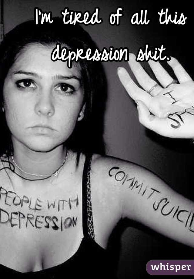 I'm tired of all this depression shit.
