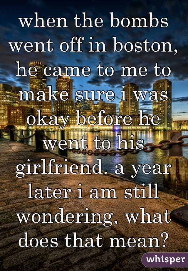 when the bombs went off in boston, he came to me to make sure i was okay before he went to his girlfriend. a year later i am still wondering, what does that mean?