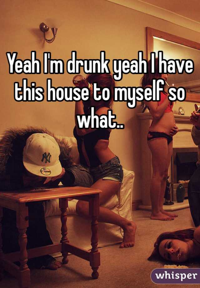 Yeah I'm drunk yeah I have this house to myself so what..