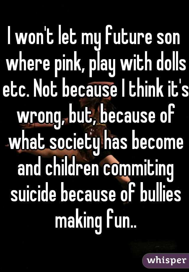 I won't let my future son where pink, play with dolls etc. Not because I think it's wrong, but, because of what society has become and children commiting suicide because of bullies making fun..
