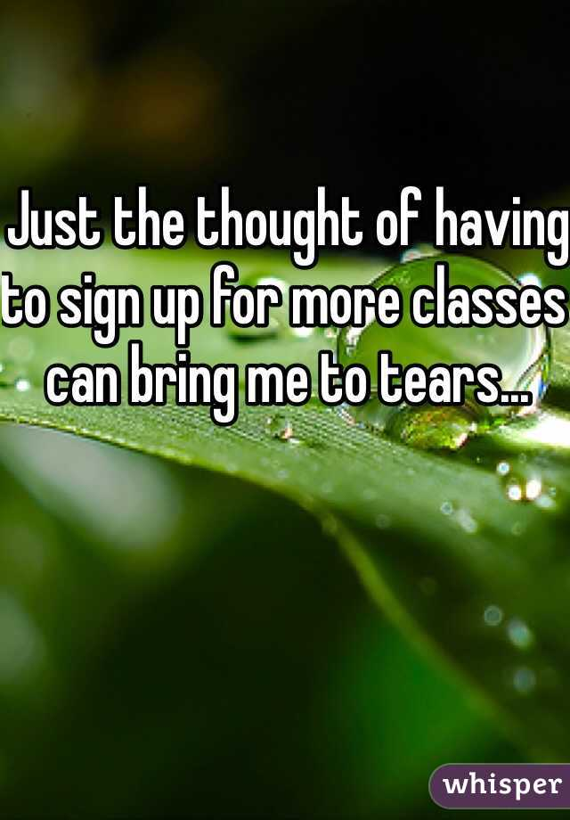 Just the thought of having to sign up for more classes can bring me to tears...