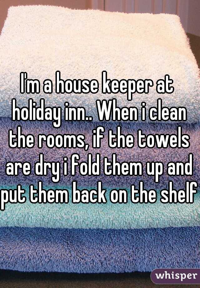 I'm a house keeper at holiday inn.. When i clean the rooms, if the towels are dry i fold them up and put them back on the shelf.