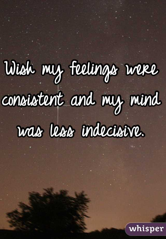 Wish my feelings were consistent and my mind was less indecisive.