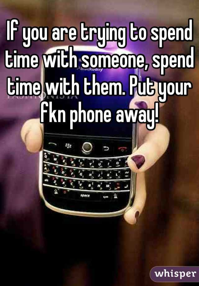 If you are trying to spend time with someone, spend time with them. Put your fkn phone away!