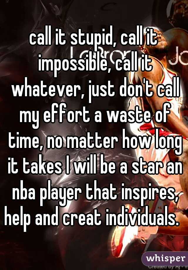 call it stupid, call it impossible, call it whatever, just don't call my effort a waste of time, no matter how long it takes I will be a star an nba player that inspires, help and creat individuals.