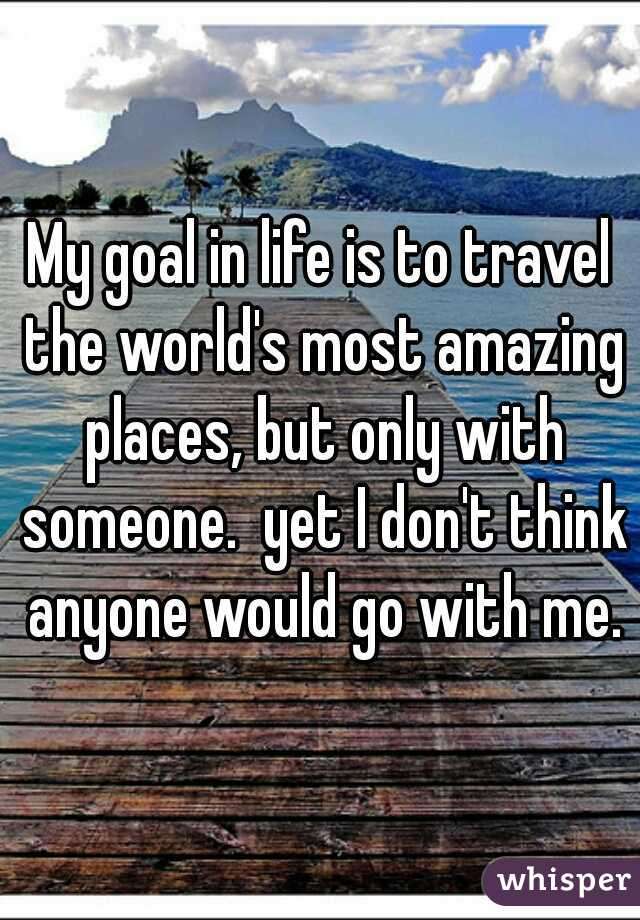 My goal in life is to travel the world's most amazing places, but only with someone.  yet I don't think anyone would go with me.