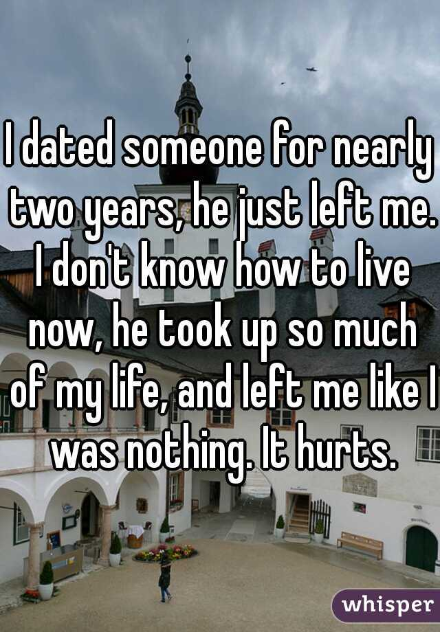 I dated someone for nearly two years, he just left me. I don't know how to live now, he took up so much of my life, and left me like I was nothing. It hurts.