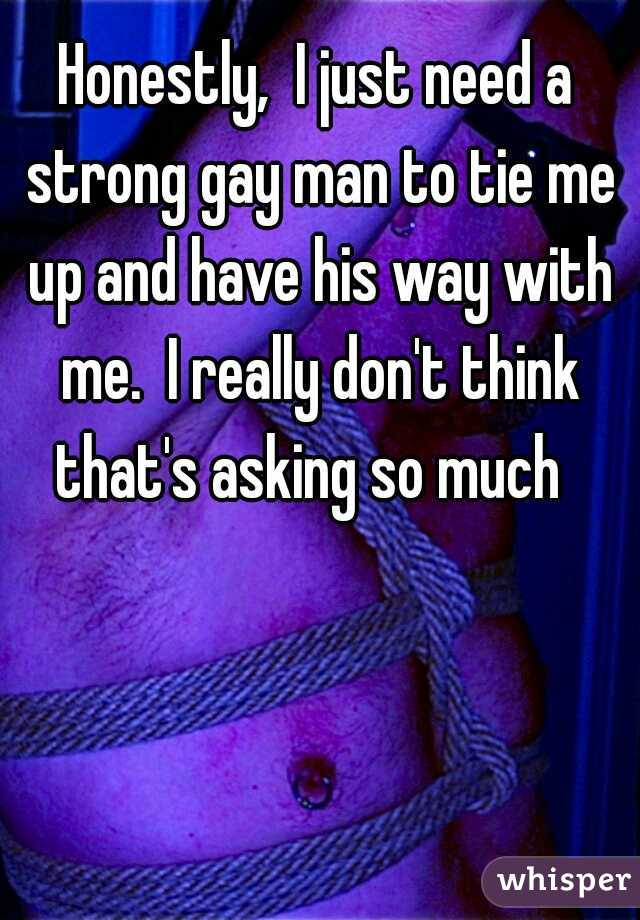 Honestly,  I just need a strong gay man to tie me up and have his way with me.  I really don't think that's asking so much
