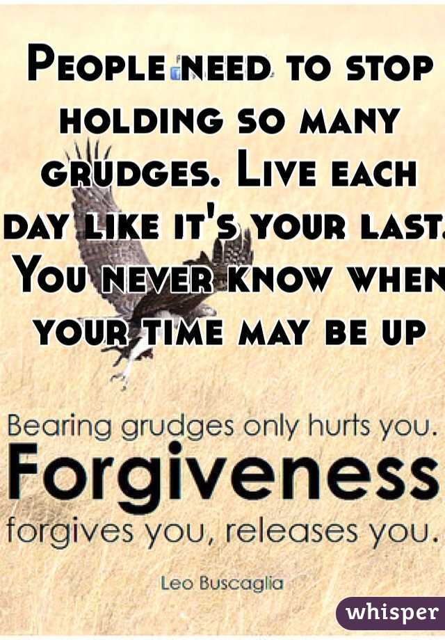 People need to stop holding so many grudges. Live each day like it's your last. You never know when your time may be up