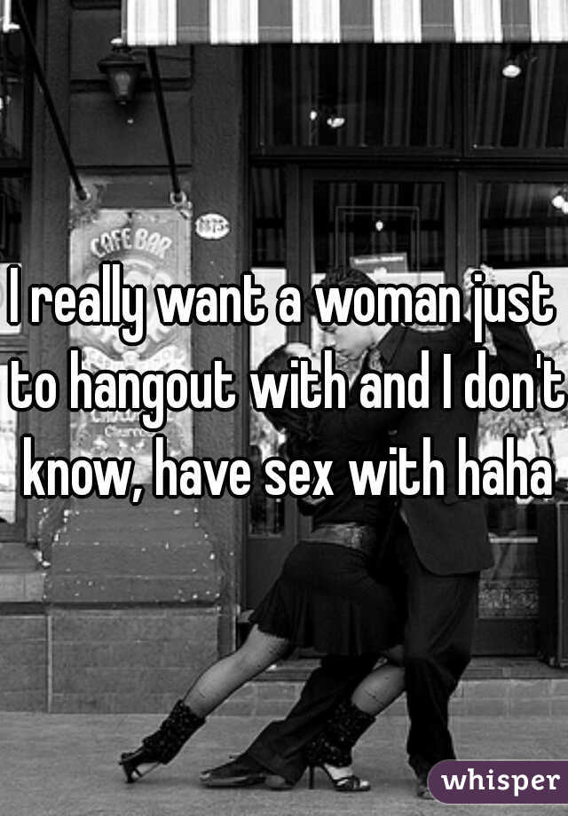 I really want a woman just to hangout with and I don't know, have sex with haha