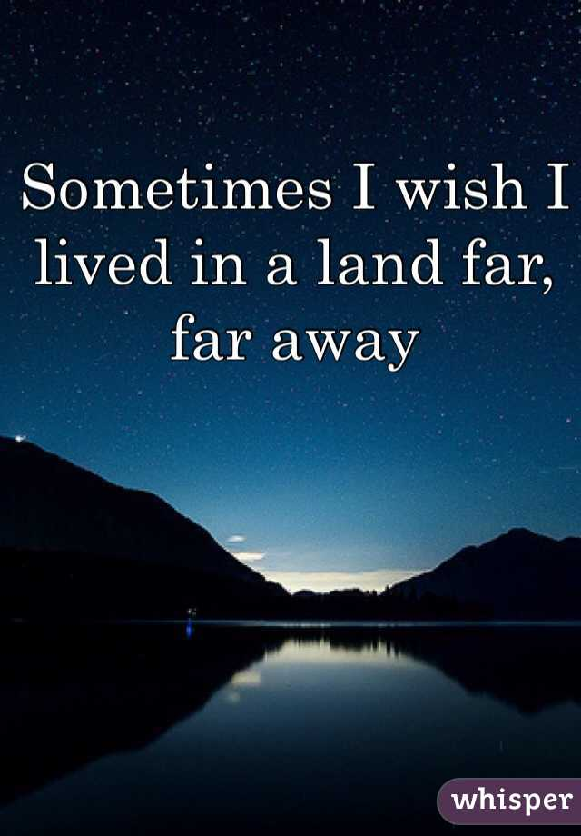 Sometimes I wish I lived in a land far, far away