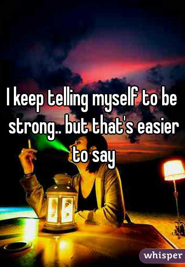 I keep telling myself to be strong.. but that's easier to say