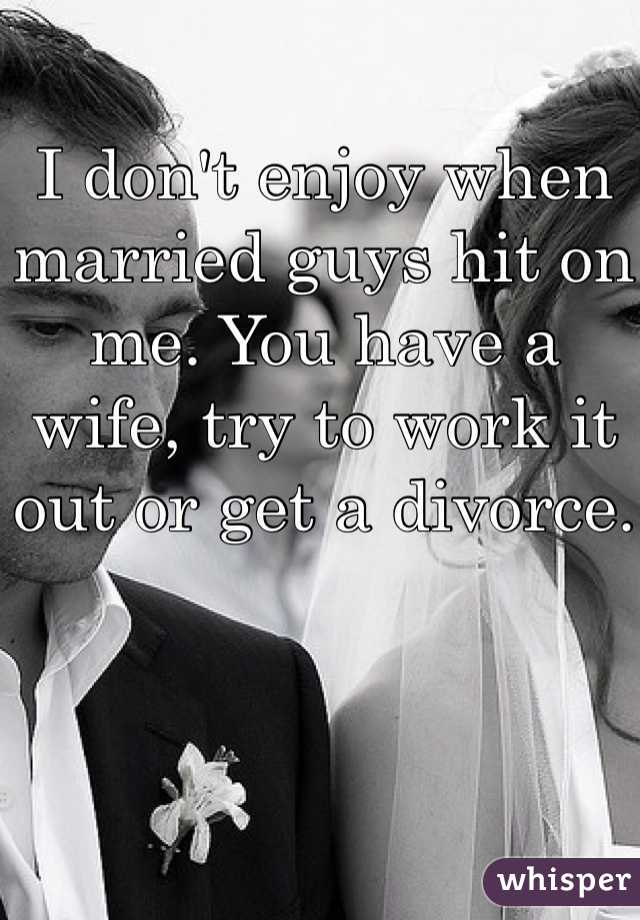 I don't enjoy when married guys hit on me. You have a wife, try to work it out or get a divorce.