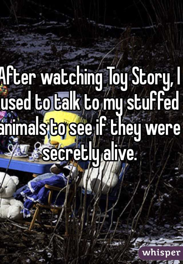 After watching Toy Story, I used to talk to my stuffed animals to see if they were secretly alive.