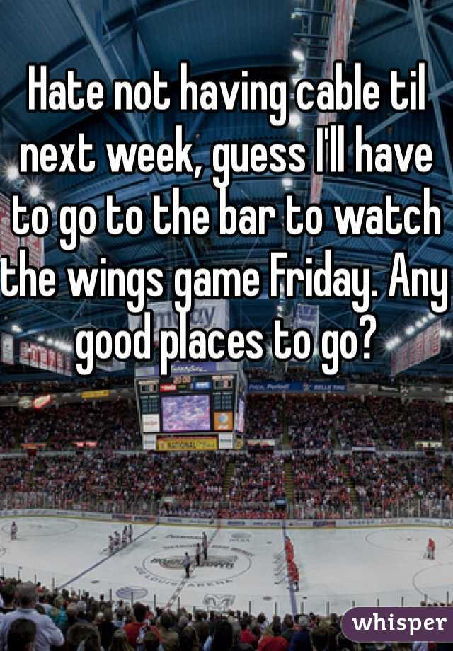 Hate not having cable til next week, guess I'll have to go to the bar to watch the wings game Friday. Any good places to go?