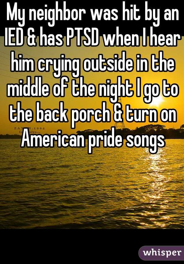 My neighbor was hit by an IED & has PTSD when I hear him crying outside in the middle of the night I go to the back porch & turn on American pride songs