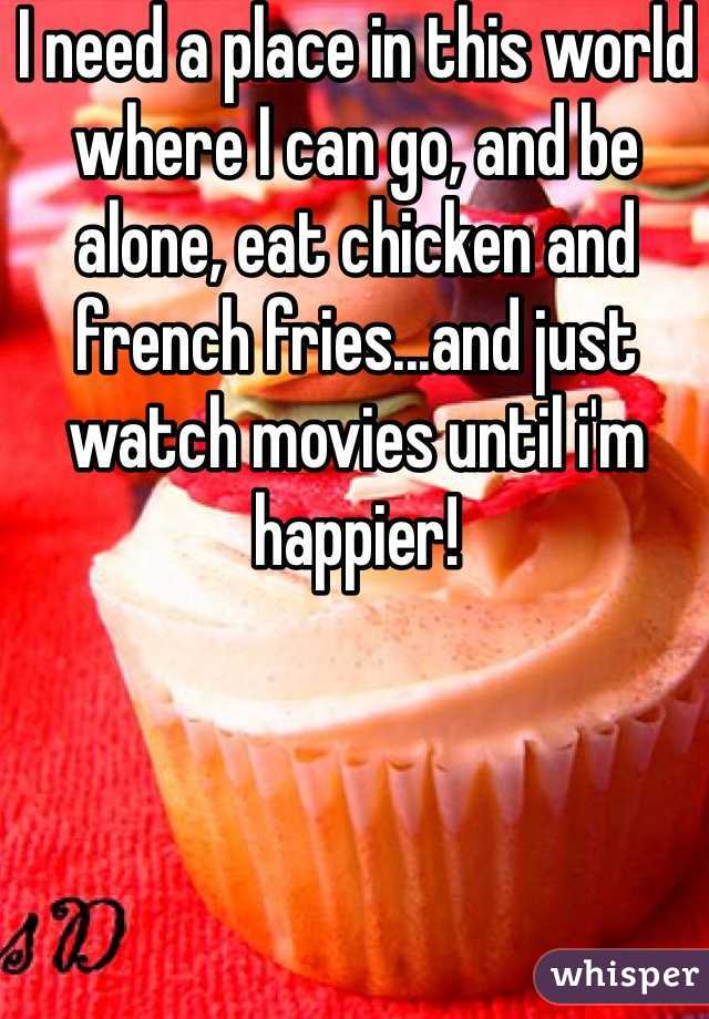 I need a place in this world where I can go, and be alone, eat chicken and french fries...and just watch movies until i'm happier!