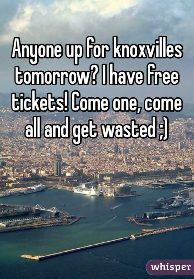 Anyone up for knoxvilles tomorrow? I have free tickets! Come one, come all and get wasted ;)