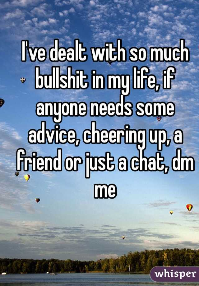I've dealt with so much bullshit in my life, if anyone needs some advice, cheering up, a friend or just a chat, dm me