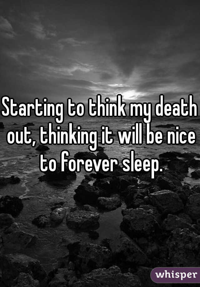 Starting to think my death out, thinking it will be nice to forever sleep.