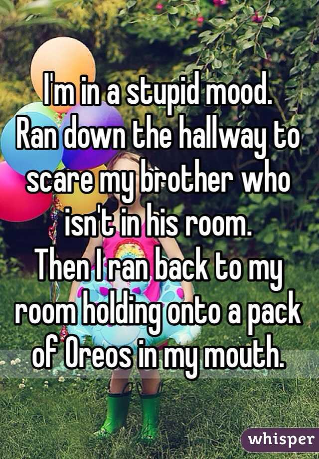 I'm in a stupid mood. Ran down the hallway to scare my brother who isn't in his room. Then I ran back to my room holding onto a pack of Oreos in my mouth.