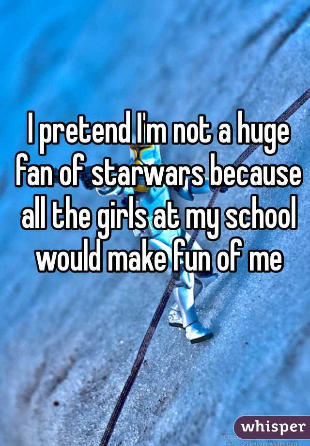 I pretend I'm not a huge fan of starwars because all the girls at my school would make fun of me