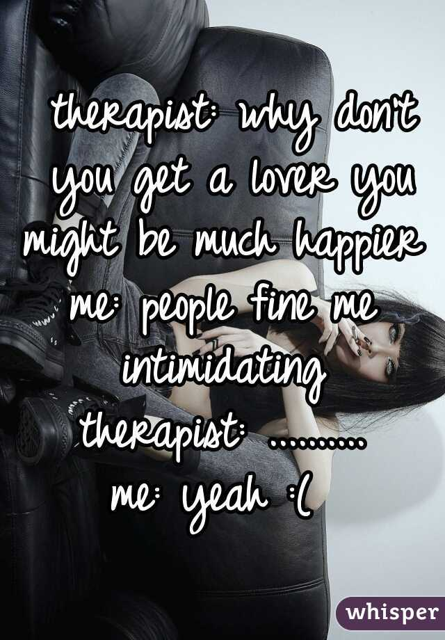 therapist: why don't you get a lover you might be much happier  me: people fine me intimidating  therapist: .......... me: yeah :(
