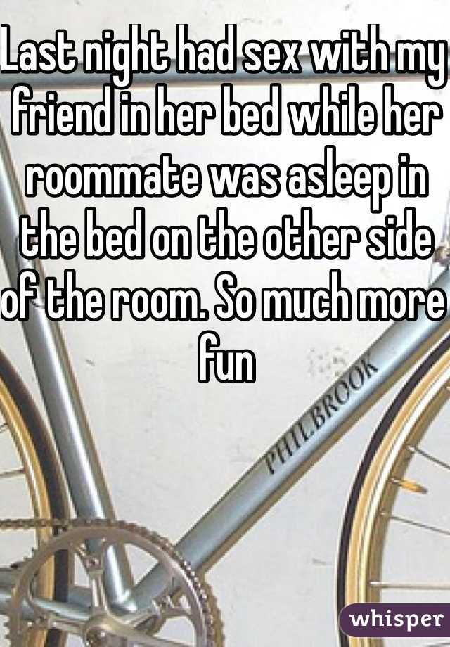Last night had sex with my friend in her bed while her roommate was asleep in the bed on the other side of the room. So much more fun