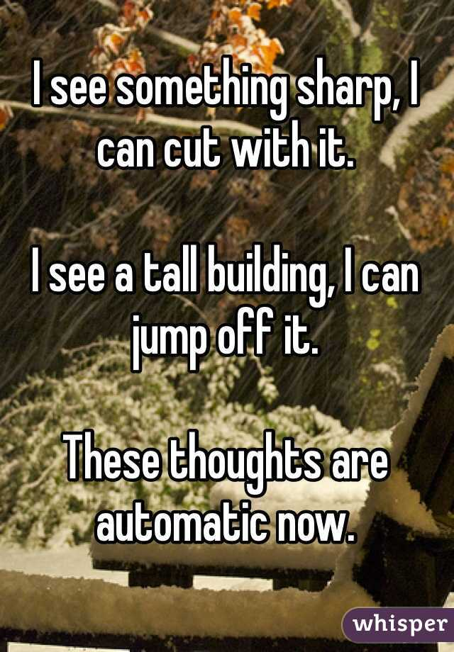 I see something sharp, I can cut with it.   I see a tall building, I can jump off it.   These thoughts are automatic now.
