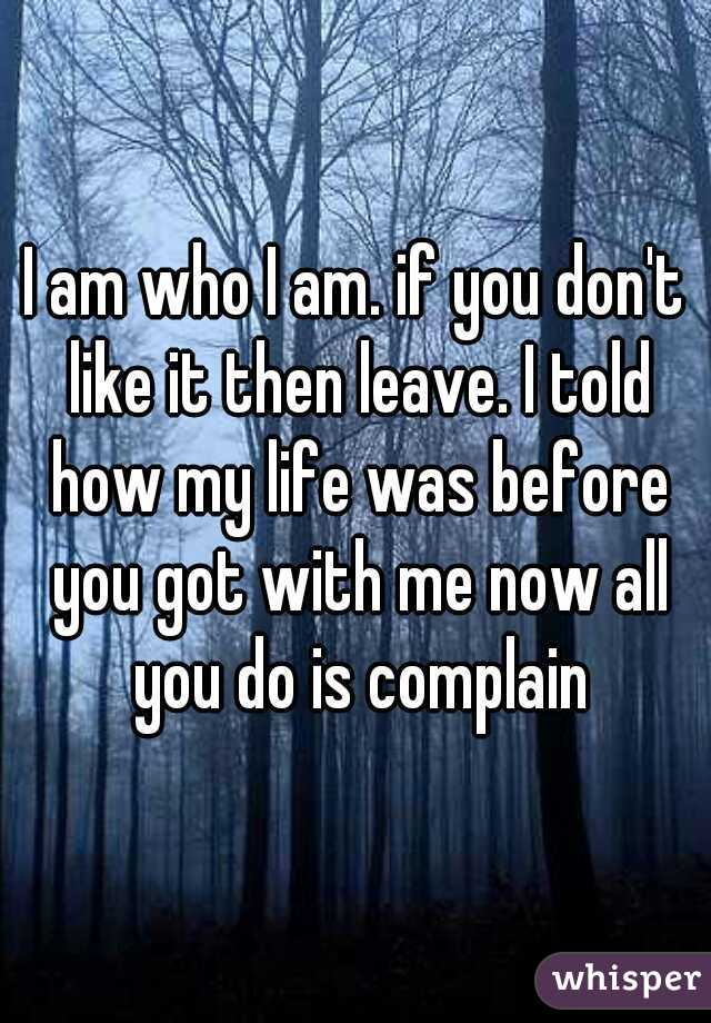 I am who I am. if you don't like it then leave. I told how my life was before you got with me now all you do is complain