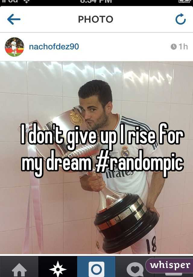 I don't give up I rise for my dream #randompic
