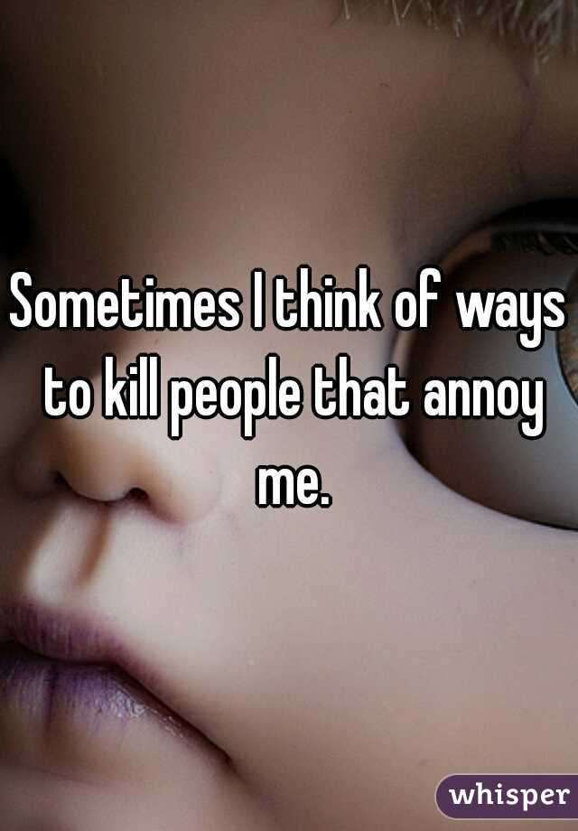Sometimes I think of ways to kill people that annoy me.