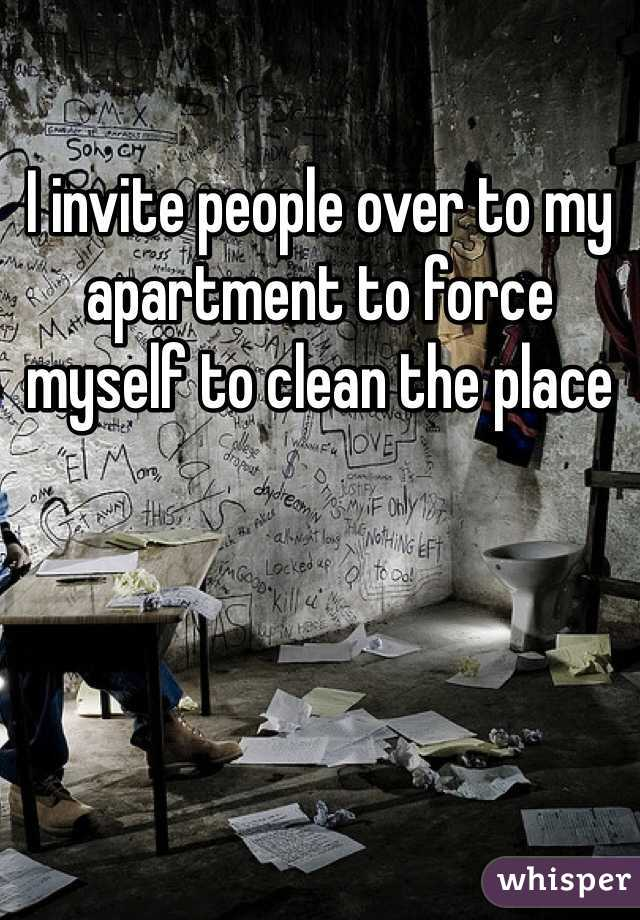 I invite people over to my apartment to force myself to clean the place