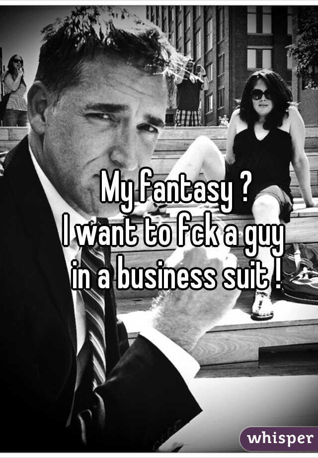 My fantasy ?  I want to fck a guy  in a business suit !