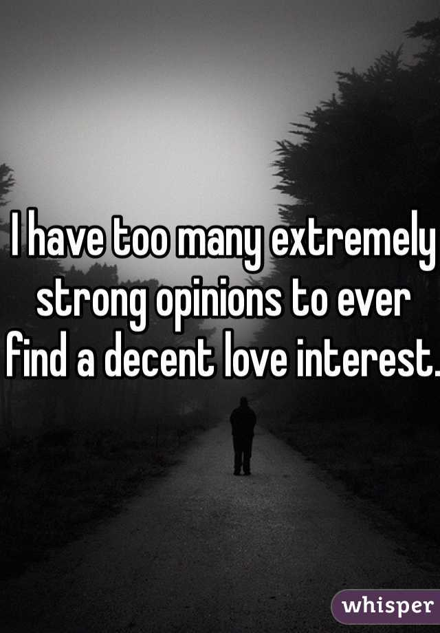 I have too many extremely strong opinions to ever  find a decent love interest.