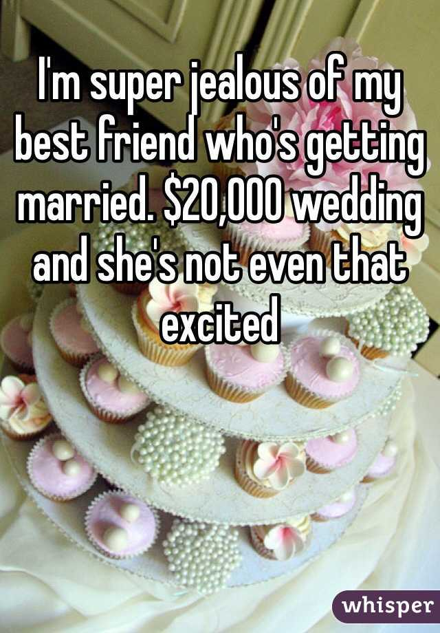 I'm super jealous of my best friend who's getting married. $20,000 wedding and she's not even that excited