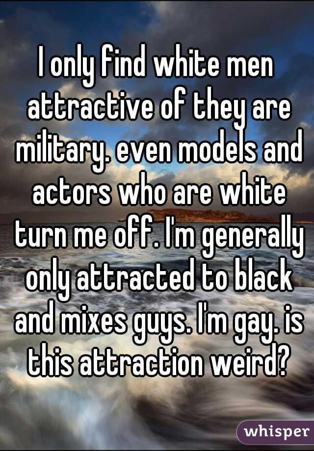 I only find white men attractive of they are military. even models and actors who are white turn me off. I'm generally only attracted to black and mixes guys. I'm gay. is this attraction weird?