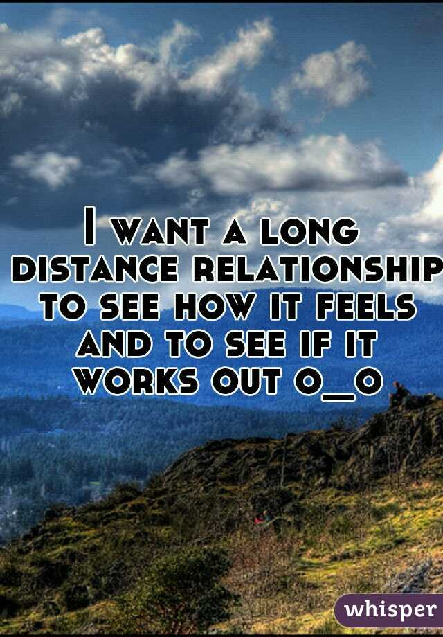 I want a long distance relationship to see how it feels and to see if it works out o_o