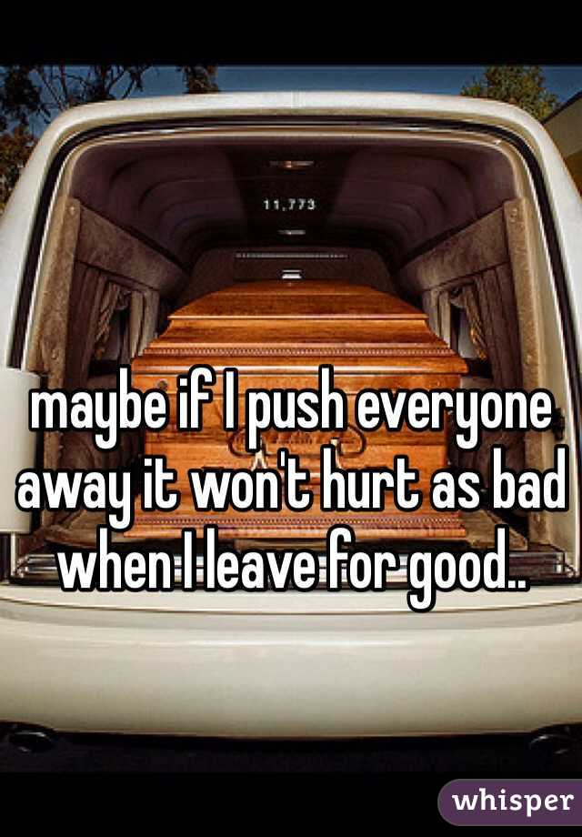 maybe if I push everyone away it won't hurt as bad when I leave for good..
