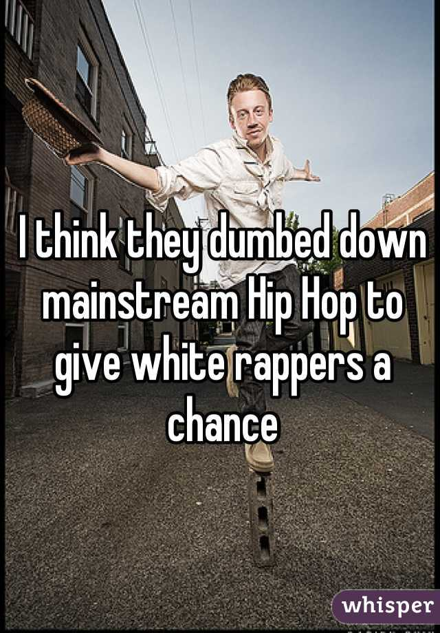 I think they dumbed down mainstream Hip Hop to give white rappers a chance