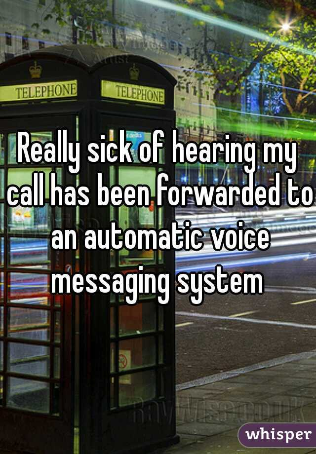 Really sick of hearing my call has been forwarded to an automatic voice messaging system
