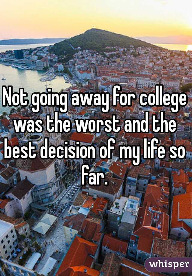 Not going away for college was the worst and the best decision of my life so far.