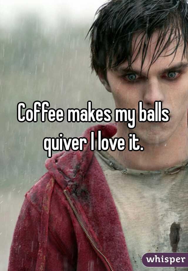 Coffee makes my balls quiver I love it.